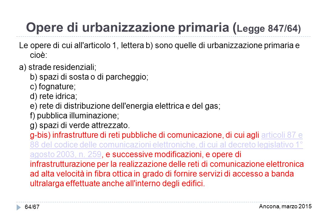 Opere di urbanizzazione primaria ( Legge 847/64) Le opere di cui all articolo 1, lettera b) sono quelle di urbanizzazione primaria e cioè: a) strade residenziali; b) spazi di sosta o di parcheggio; c) fognature; d) rete idrica; e) rete di distribuzione dell energia elettrica e del gas; f) pubblica illuminazione; g) spazi di verde attrezzato.