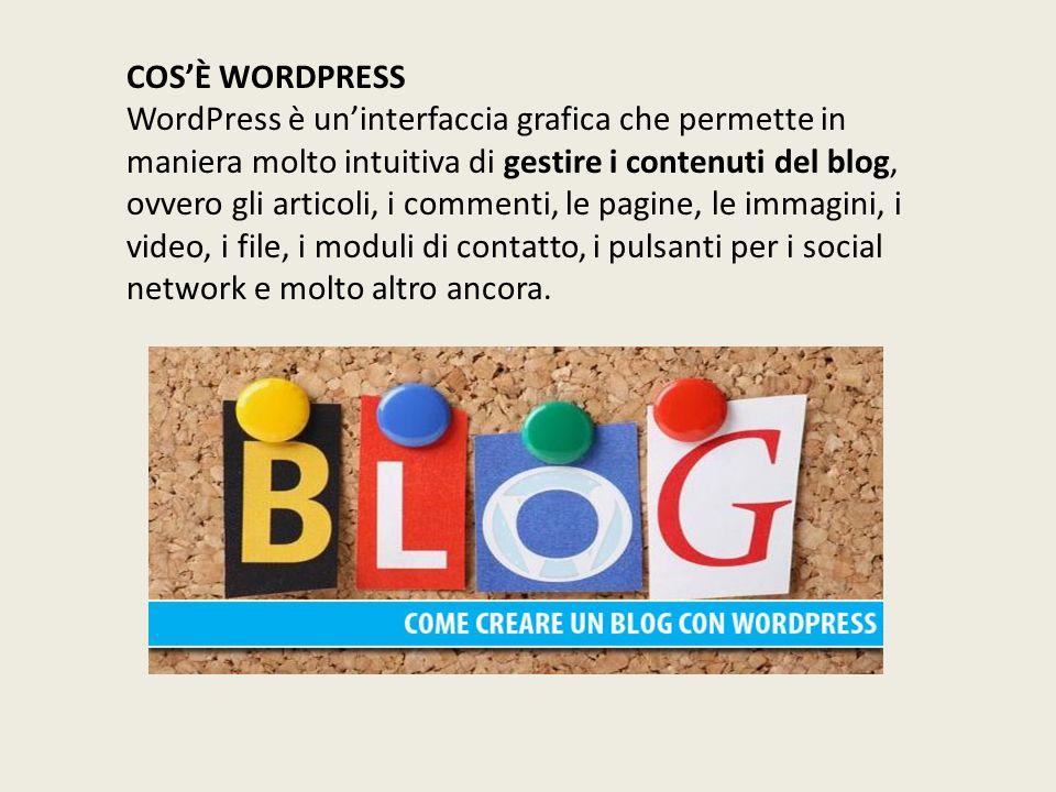 COS'È WORDPRESS WordPress è un'interfaccia grafica che permette in maniera molto intuitiva di gestire i contenuti del blog, ovvero gli articoli, i commenti, le pagine, le immagini, i video, i file, i moduli di contatto, i pulsanti per i social network e molto altro ancora.