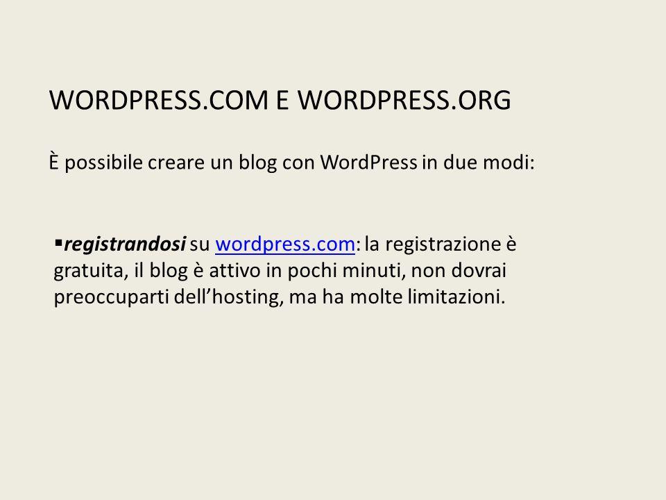 WORDPRESS.COM E WORDPRESS.ORG È possibile creare un blog con WordPress in due modi:  registrandosi su wordpress.com: la registrazione è gratuita, il blog è attivo in pochi minuti, non dovrai preoccuparti dell'hosting, ma ha molte limitazioni.wordpress.com