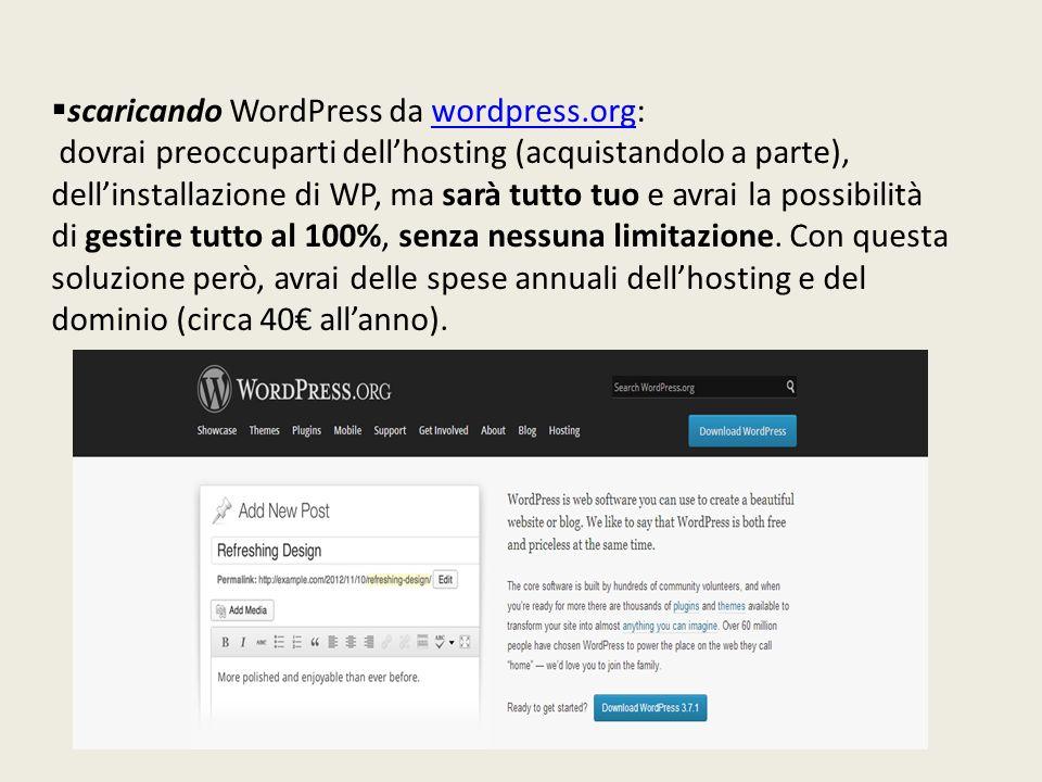  scaricando WordPress da wordpress.org:wordpress.org dovrai preoccuparti dell'hosting (acquistandolo a parte), dell'installazione di WP, ma sarà tutto tuo e avrai la possibilità di gestire tutto al 100%, senza nessuna limitazione.