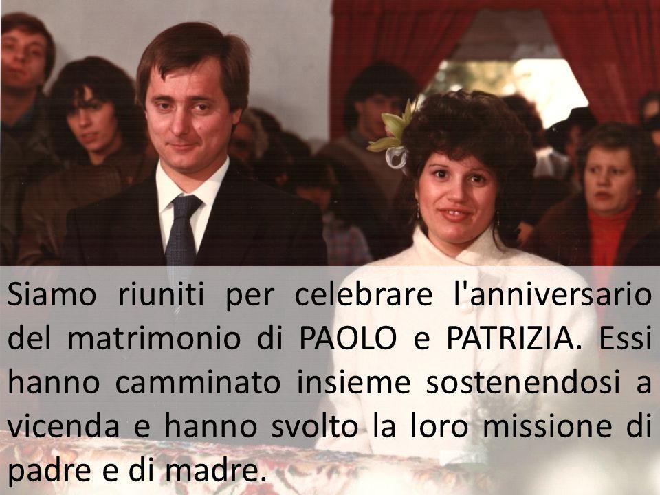 Siamo riuniti per celebrare l'anniversario del matrimonio di PAOLO e PATRIZIA. Essi hanno camminato insieme sostenendosi a vicenda e hanno svolto la l