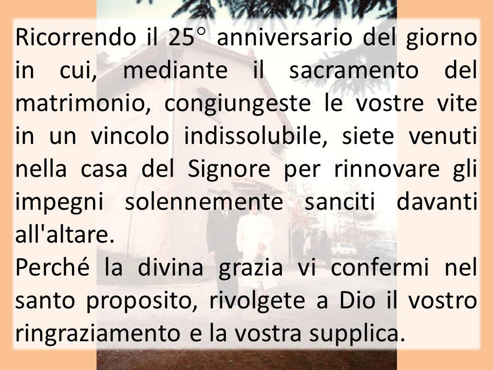 Ricorrendo il 25° anniversario del giorno in cui, mediante il sacramento del matrimonio, congiungeste le vostre vite in un vincolo indissolubile, siet