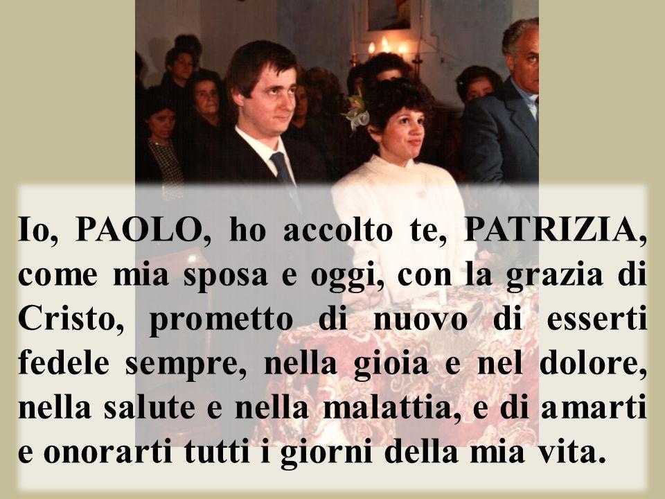 Io, PAOLO, ho accolto te, PATRIZIA, come mia sposa e oggi, con la grazia di Cristo, prometto di nuovo di esserti fedele sempre, nella gioia e nel dolo