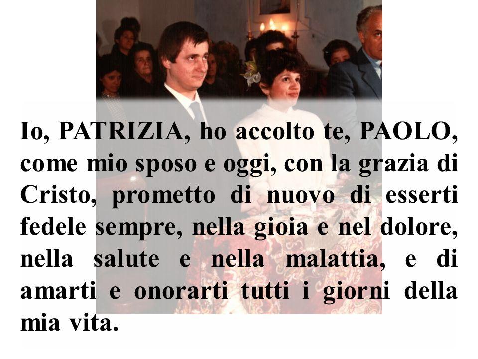 Io, PATRIZIA, ho accolto te, PAOLO, come mio sposo e oggi, con la grazia di Cristo, prometto di nuovo di esserti fedele sempre, nella gioia e nel dolo