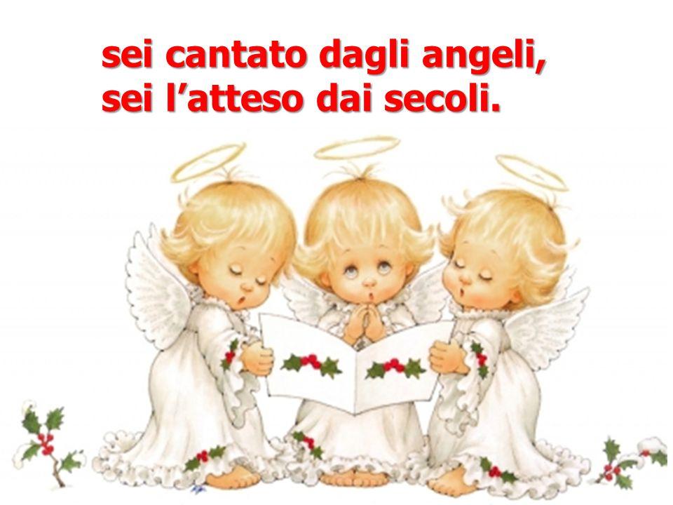 sei cantato dagli angeli, sei l'atteso dai secoli.
