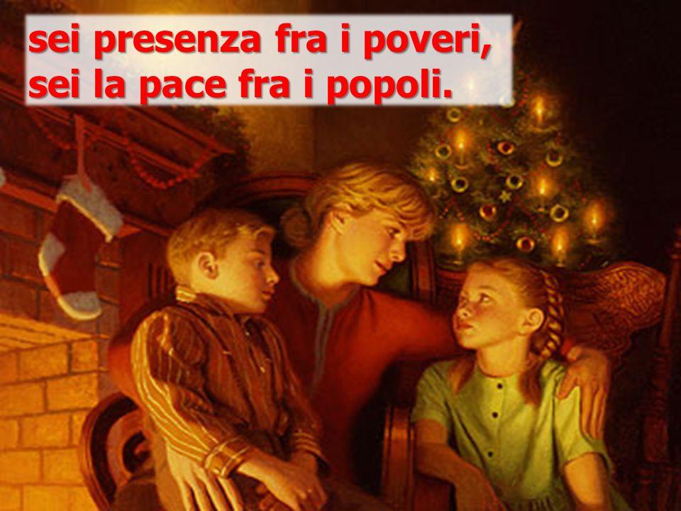 sei presenza fra i poveri, sei la pace fra i popoli.