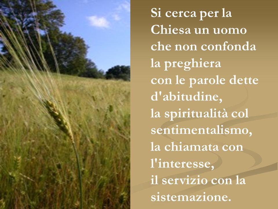 Si cerca per la Chiesa un uomo che non confonda la preghiera con le parole dette d'abitudine, la spiritualità col sentimentalismo, la chiamata con l'i
