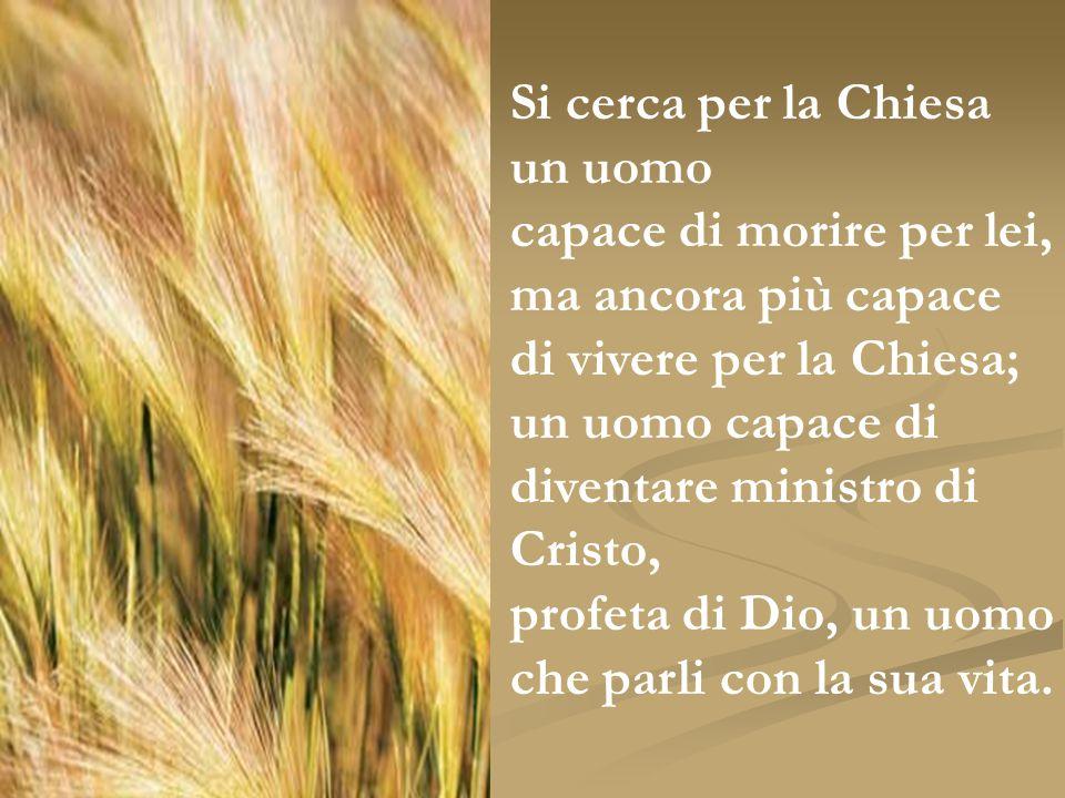 Si cerca per la Chiesa un uomo capace di morire per lei, ma ancora più capace di vivere per la Chiesa; un uomo capace di diventare ministro di Cristo,