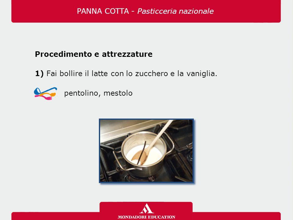 Procedimento e attrezzature 1) Fai bollire il latte con lo zucchero e la vaniglia. pentolino, mestolo PANNA COTTA - Pasticceria nazionale