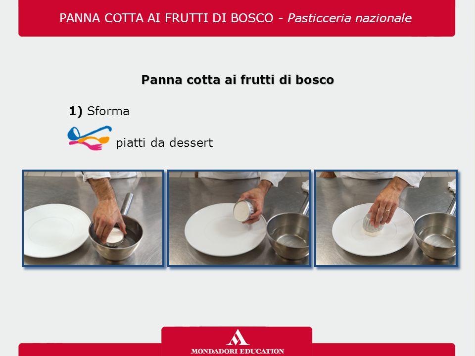 Panna cotta ai frutti di bosco 1) Sforma piatti da dessert PANNA COTTA AI FRUTTI DI BOSCO - Pasticceria nazionale
