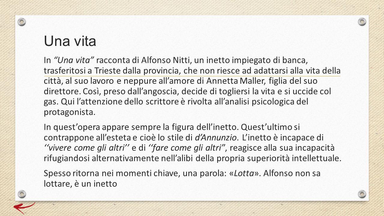 """Una vita In """"Una vita"""" racconta di Alfonso Nitti, un inetto impiegato di banca, trasferitosi a Trieste dalla provincia, che non riesce ad adattarsi al"""