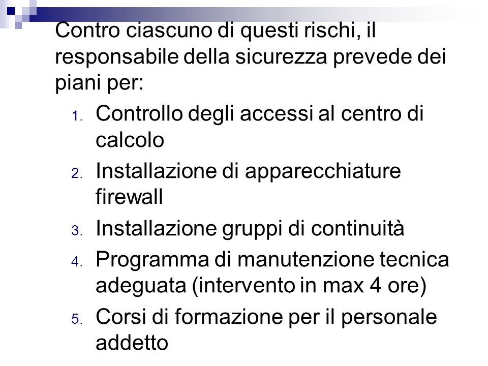 Contro ciascuno di questi rischi, il responsabile della sicurezza prevede dei piani per: 1. Controllo degli accessi al centro di calcolo 2. Installazi