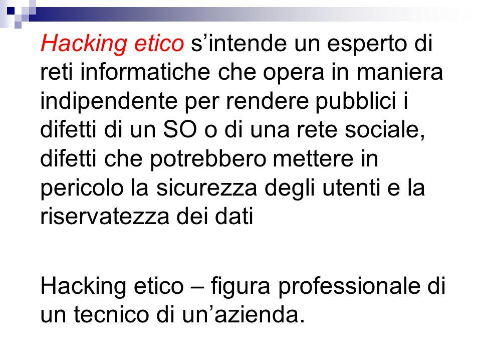 Hacking etico s'intende un esperto di reti informatiche che opera in maniera indipendente per rendere pubblici i difetti di un SO o di una rete social