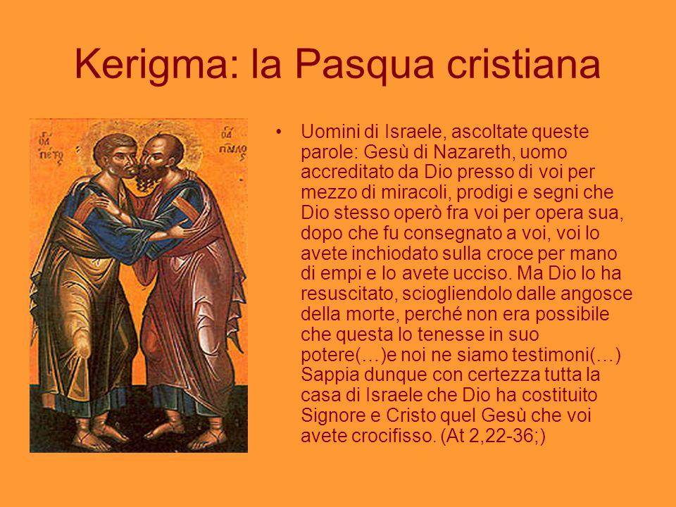 Kerigma: la Pasqua cristiana Uomini di Israele, ascoltate queste parole: Gesù di Nazareth, uomo accreditato da Dio presso di voi per mezzo di miracoli