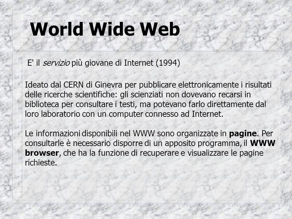 World Wide Web E il servizio più giovane di Internet (1994) Ideato dal CERN di Ginevra per pubblicare elettronicamente i risultati delle ricerche scientifiche: gli scienziati non dovevano recarsi in biblioteca per consultare i testi, ma potevano farlo direttamente dal loro laboratorio con un computer connesso ad Internet.