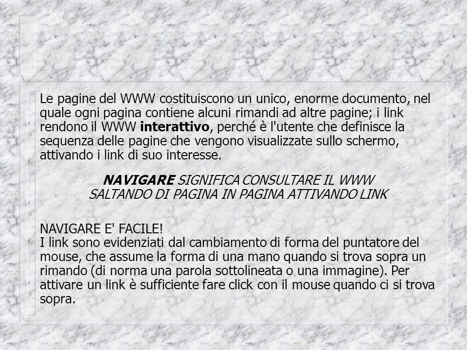 Le pagine del WWW costituiscono un unico, enorme documento, nel quale ogni pagina contiene alcuni rimandi ad altre pagine; i link rendono il WWW interattivo, perché è l utente che definisce la sequenza delle pagine che vengono visualizzate sullo schermo, attivando i link di suo interesse.