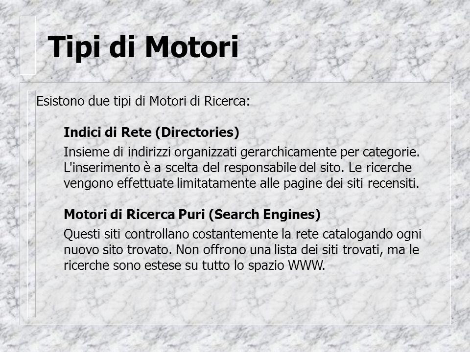 Tipi di Motori Esistono due tipi di Motori di Ricerca: Indici di Rete (Directories) Insieme di indirizzi organizzati gerarchicamente per categorie.