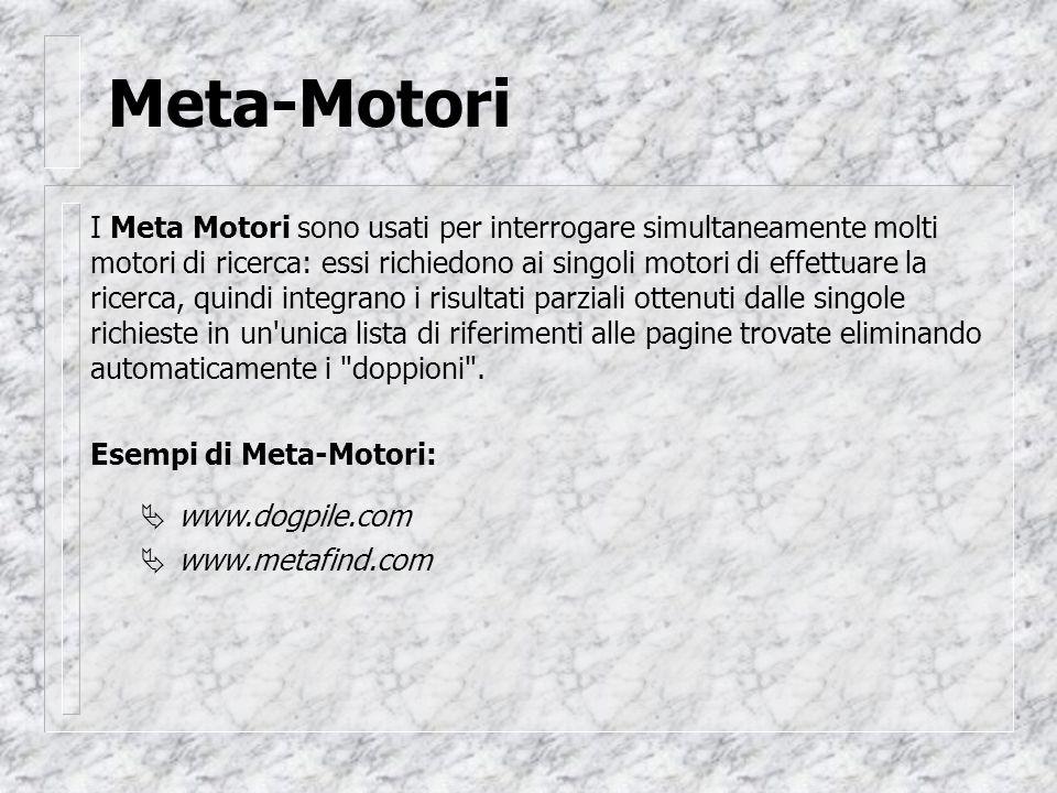 Meta-Motori Esempi di Meta-Motori: www.dogpile.com www.metafind.com   I Meta Motori sono usati per interrogare simultaneamente molti motori di ricerca: essi richiedono ai singoli motori di effettuare la ricerca, quindi integrano i risultati parziali ottenuti dalle singole richieste in un unica lista di riferimenti alle pagine trovate eliminando automaticamente i doppioni .