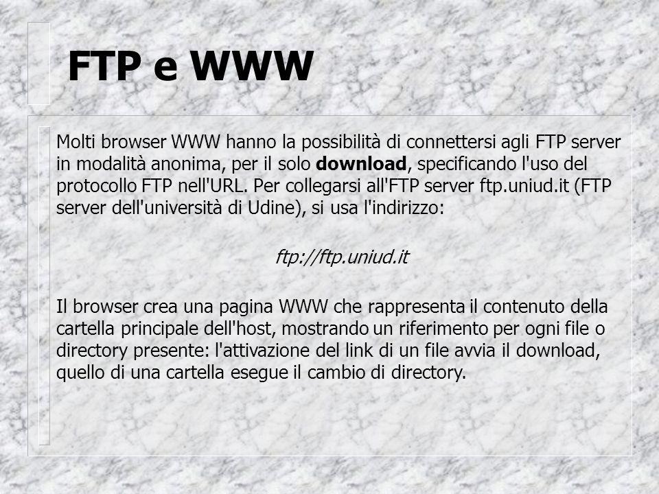 FTP e WWW Molti browser WWW hanno la possibilità di connettersi agli FTP server in modalità anonima, per il solo download, specificando l uso del protocollo FTP nell URL.
