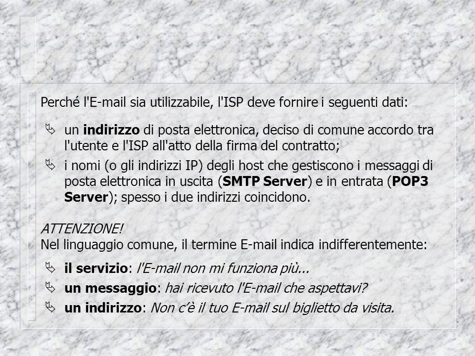Perché l E-mail sia utilizzabile, l ISP deve fornire i seguenti dati:  un indirizzo di posta elettronica, deciso di comune accordo tra l utente e l ISP all atto della firma del contratto; i nomi (o gli indirizzi IP) degli host che gestiscono i messaggi di posta elettronica in uscita (SMTP Server) e in entrata (POP3 Server); spesso i due indirizzi coincidono.