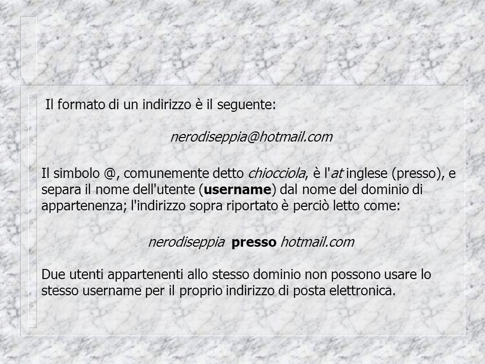 Il formato di un indirizzo è il seguente: nerodiseppia@hotmail.com Il simbolo @, comunemente detto chiocciola, è l at inglese (presso), e separa il nome dell utente (username) dal nome del dominio di appartenenza; l indirizzo sopra riportato è perciò letto come: nerodiseppia presso hotmail.com Due utenti appartenenti allo stesso dominio non possono usare lo stesso username per il proprio indirizzo di posta elettronica.
