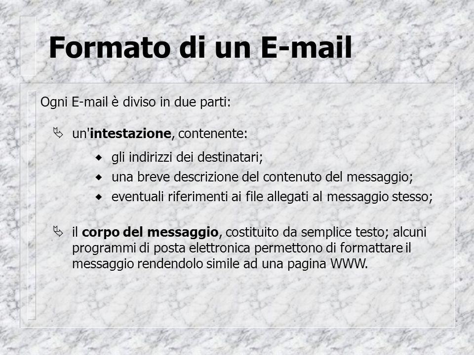Formato di un E-mail Ogni E-mail è diviso in due parti: gli indirizzi dei destinatari; una breve descrizione del contenuto del messaggio; eventuali riferimenti ai file allegati al messaggio stesso;  un intestazione, contenente:  il corpo del messaggio, costituito da semplice testo; alcuni programmi di posta elettronica permettono di formattare il messaggio rendendolo simile ad una pagina WWW.