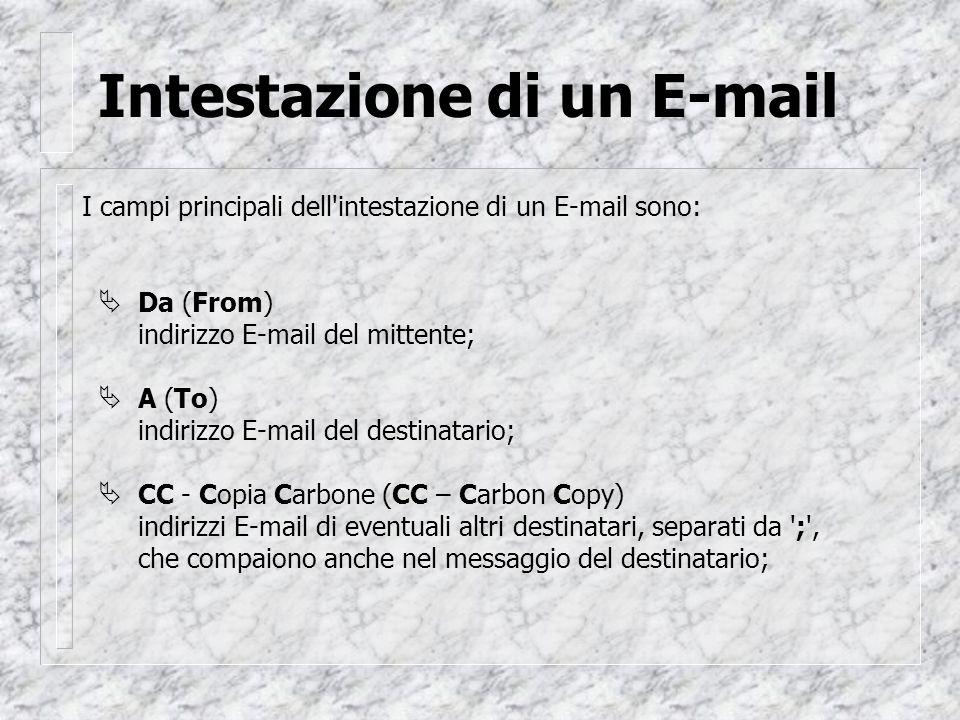 Intestazione di un E-mail I campi principali dell intestazione di un E-mail sono:  Da (From) indirizzo E-mail del mittente;  A (To) indirizzo E-mail del destinatario;  CC - Copia Carbone (CC – Carbon Copy) indirizzi E-mail di eventuali altri destinatari, separati da ; , che compaiono anche nel messaggio del destinatario;