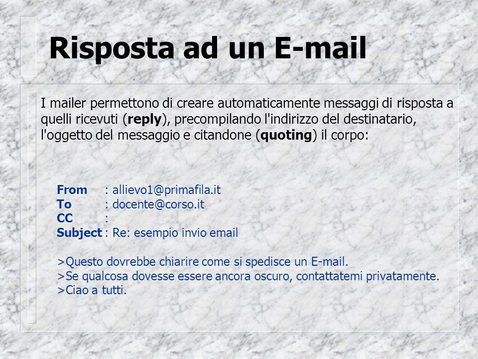 Risposta ad un E-mail I mailer permettono di creare automaticamente messaggi di risposta a quelli ricevuti (reply), precompilando l indirizzo del destinatario, l oggetto del messaggio e citandone (quoting) il corpo: From: allievo1@primafila.it To: docente@corso.it CC: Subject: Re: esempio invio email >Questo dovrebbe chiarire come si spedisce un E-mail.