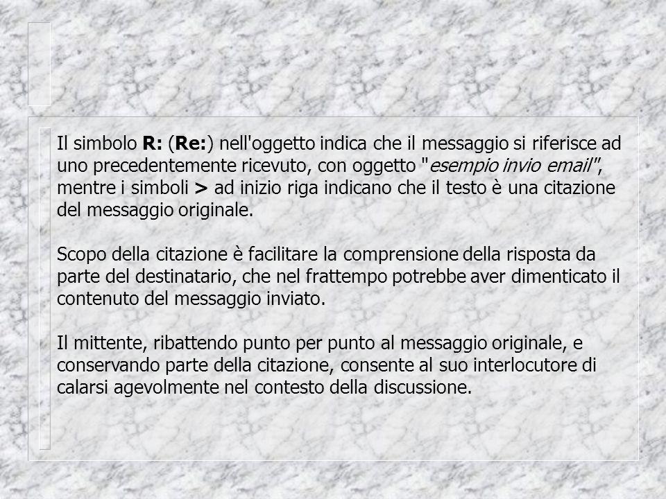 Il simbolo R: (Re:) nell oggetto indica che il messaggio si riferisce ad uno precedentemente ricevuto, con oggetto esempio invio email , mentre i simboli > ad inizio riga indicano che il testo è una citazione del messaggio originale.
