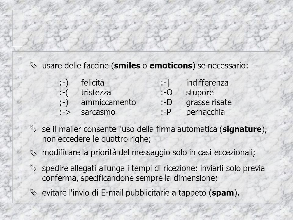  usare delle faccine (smiles o emoticons) se necessario: :-)felicità :-(tristezza ;-)ammiccamento :->sarcasmo :-|indifferenza :-Ostupore :-Dgrasse risate :-Ppernacchia  se il mailer consente l uso della firma automatica (signature), non eccedere le quattro righe;  modificare la priorità del messaggio solo in casi eccezionali;  spedire allegati allunga i tempi di ricezione: inviarli solo previa conferma, specificandone sempre la dimensione;  evitare l invio di E-mail pubblicitarie a tappeto (spam).