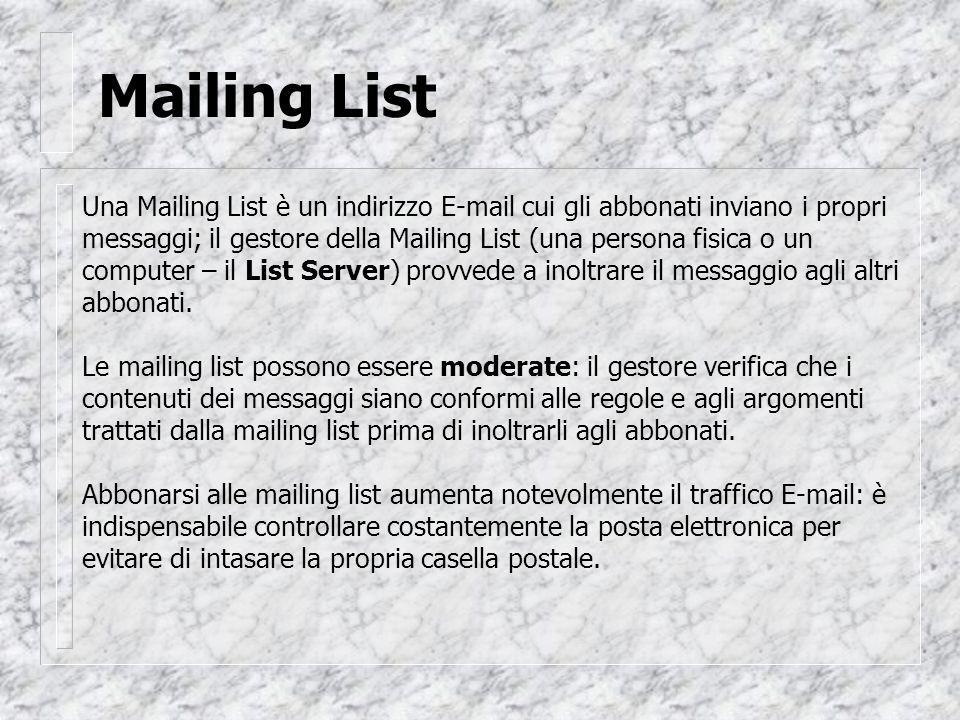 Mailing List Una Mailing List è un indirizzo E-mail cui gli abbonati inviano i propri messaggi; il gestore della Mailing List (una persona fisica o un computer – il List Server) provvede a inoltrare il messaggio agli altri abbonati.