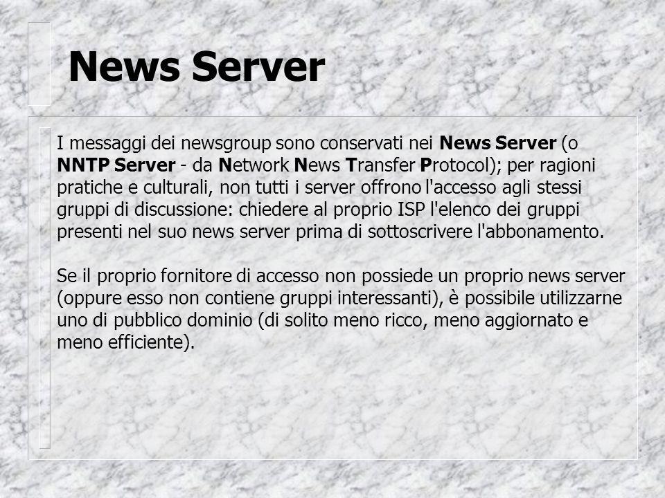 News Server I messaggi dei newsgroup sono conservati nei News Server (o NNTP Server - da Network News Transfer Protocol); per ragioni pratiche e culturali, non tutti i server offrono l accesso agli stessi gruppi di discussione: chiedere al proprio ISP l elenco dei gruppi presenti nel suo news server prima di sottoscrivere l abbonamento.
