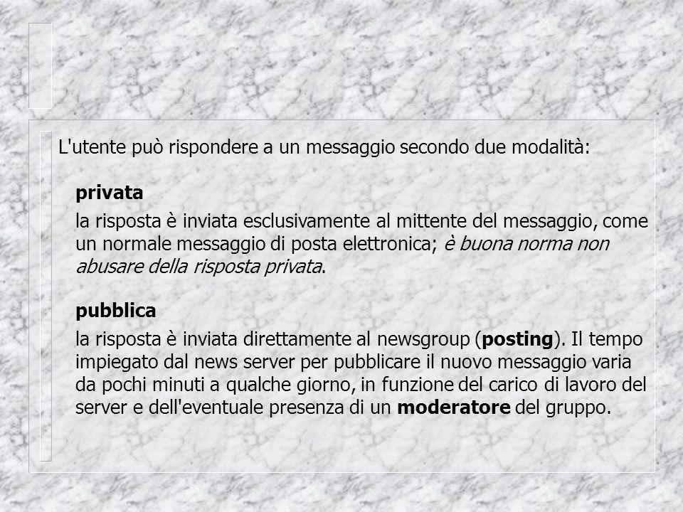 L utente può rispondere a un messaggio secondo due modalità: privata la risposta è inviata esclusivamente al mittente del messaggio, come un normale messaggio di posta elettronica; è buona norma non abusare della risposta privata.
