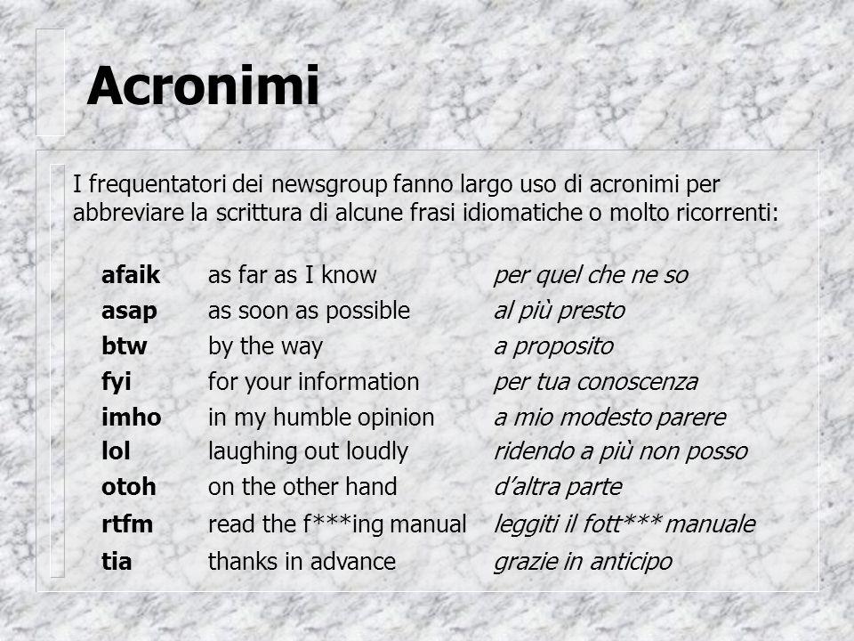 Acronimi I frequentatori dei newsgroup fanno largo uso di acronimi per abbreviare la scrittura di alcune frasi idiomatiche o molto ricorrenti: afaikas