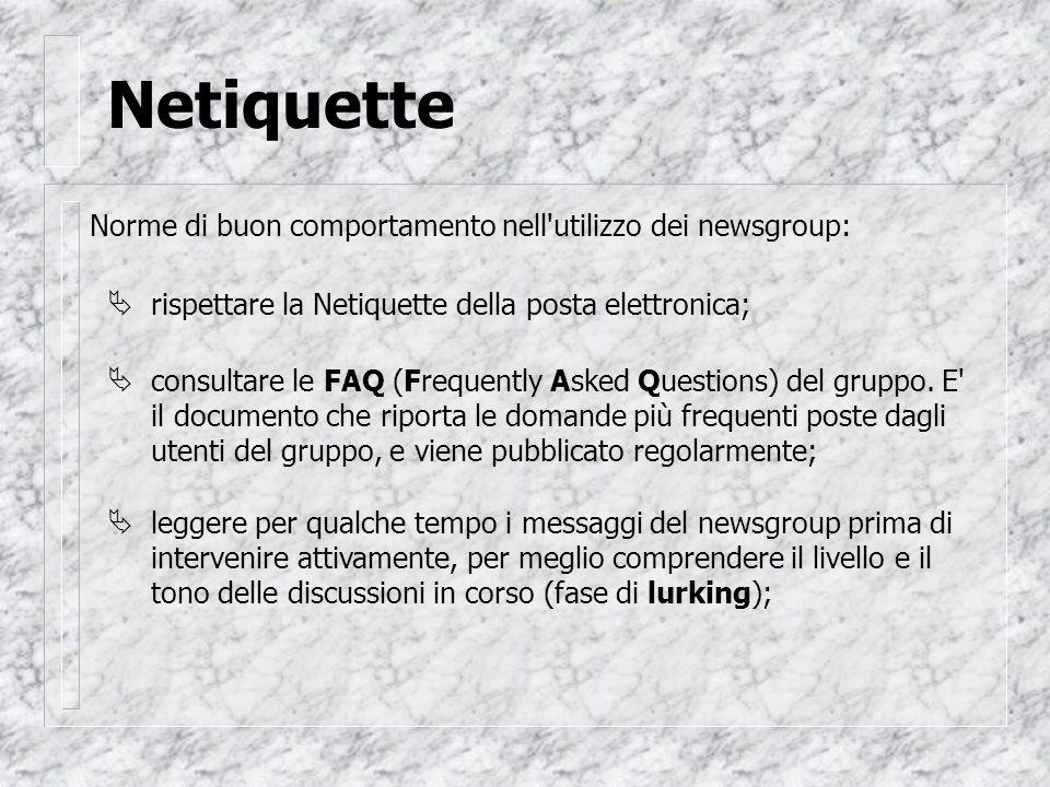 Netiquette Norme di buon comportamento nell utilizzo dei newsgroup:  rispettare la Netiquette della posta elettronica;  consultare le FAQ (Frequently Asked Questions) del gruppo.