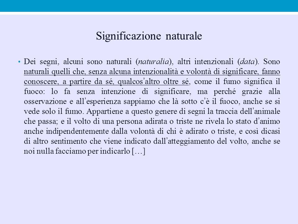 Significazione naturale Dei segni, alcuni sono naturali (naturalia), altri intenzionali (data). Sono naturali quelli che, senza alcuna intenzionalità