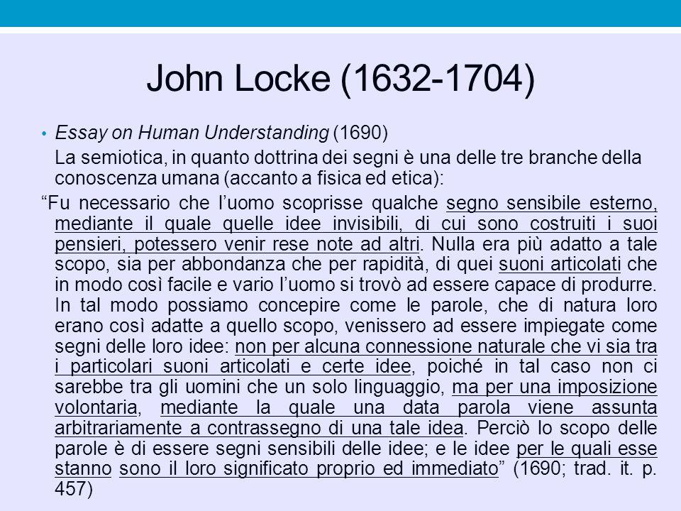 John Locke (1632-1704) Essay on Human Understanding (1690) La semiotica, in quanto dottrina dei segni è una delle tre branche della conoscenza umana (