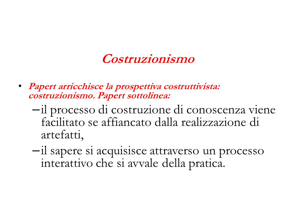 Costruzionismo Papert arricchisce la prospettiva costruttivista: costruzionismo. Papert sottolinea: – il processo di costruzione di conoscenza viene f