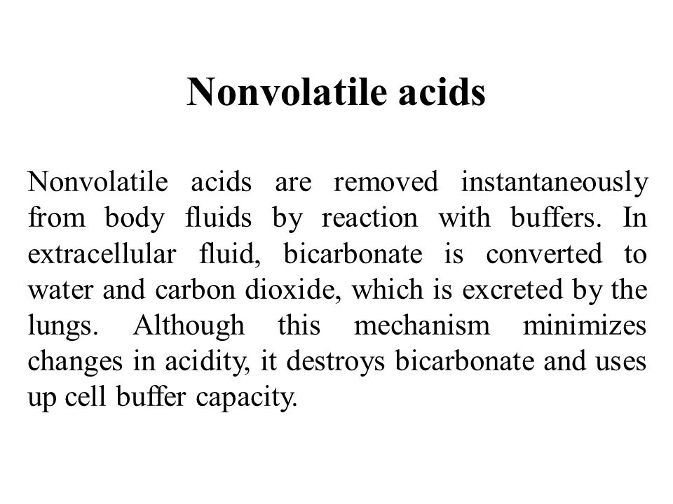 Nonvolatile acids Nonvolatile acids are removed instantaneously from body fluids by reaction with buffers. In extracellular fluid, bicarbonate is conv