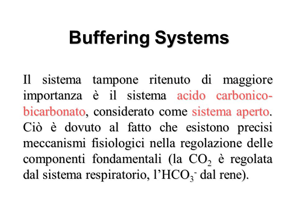 Buffering Systems – Carbonic Acid-Bicarbonate – Haemoglobin –Phosphate –Proteins –Ammonia –Misc organic acids Il sistema tampone ritenuto di maggiore
