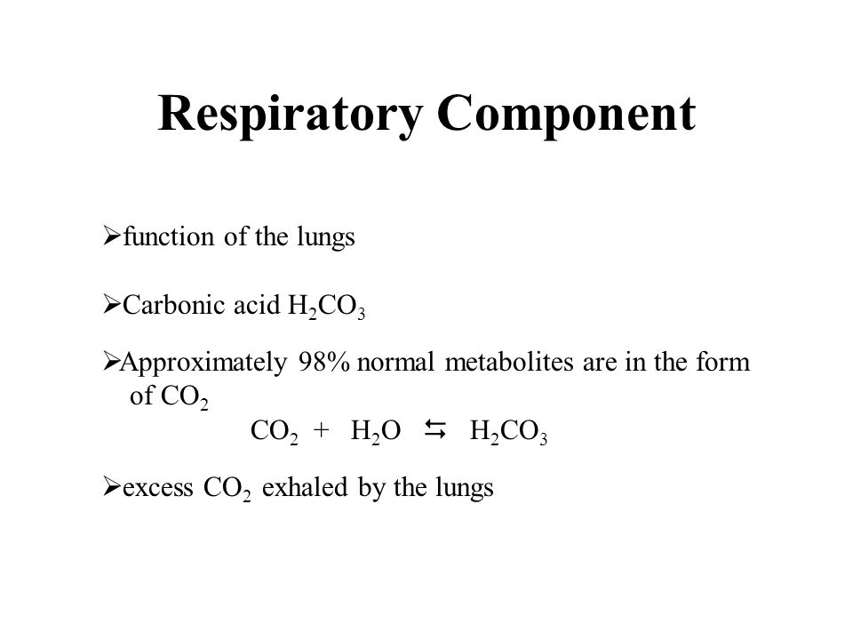 Respiratory Component  function of the lungs  Carbonic acid H 2 CO 3  Approximately 98% normal metabolites are in the form of CO 2 CO 2 + H 2 O  H