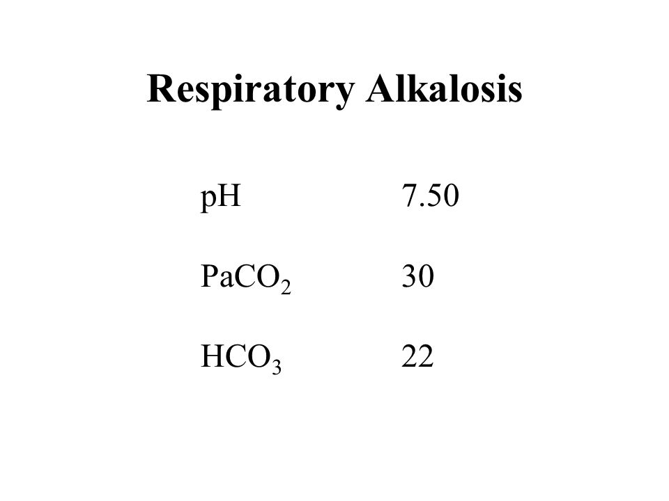 Respiratory Alkalosis pH7.50 PaCO 2 30 HCO 3 22