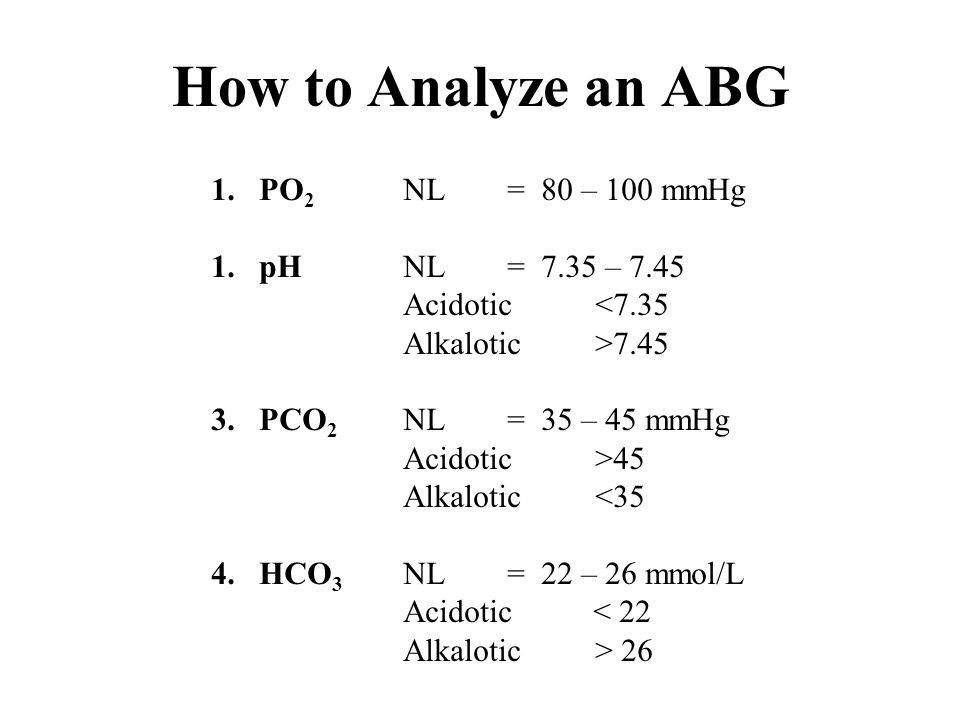 How to Analyze an ABG 1.PO 2 NL = 80 – 100 mmHg 1.pHNL = 7.35 – 7.45 Acidotic<7.35 Alkalotic>7.45 3.PCO 2 NL = 35 – 45 mmHg Acidotic>45 Alkalotic<35 4
