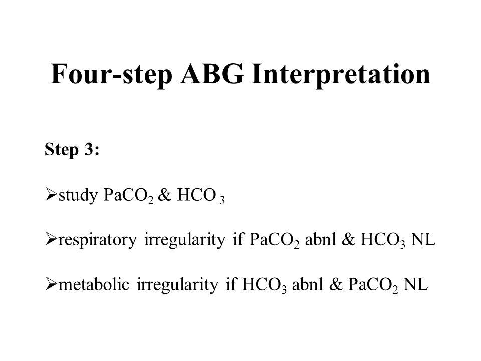 Step 3:  study PaCO 2 & HCO 3  respiratory irregularity if PaCO 2 abnl & HCO 3 NL  metabolic irregularity if HCO 3 abnl & PaCO 2 NL Four-step ABG I