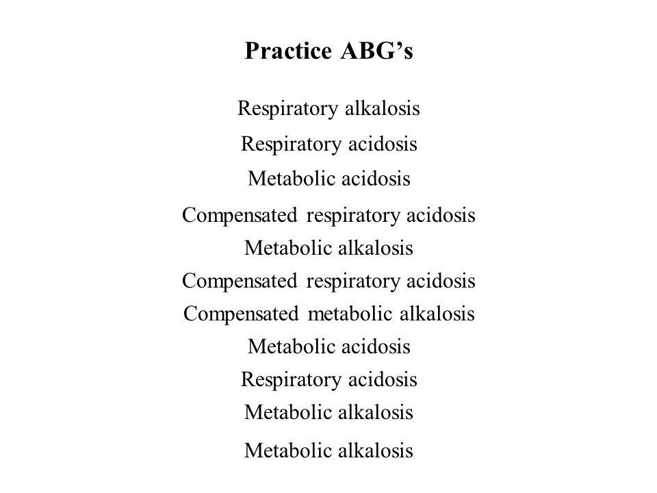 Practice ABG's 1. PaO 2 90SaO 2 95 pH 7.48 PaCO 2 32 HCO 3 24 2. PaO 2 60SaO 2 90 pH 7.32 PaCO 2 48 HCO 3 25 3. PaO 2 95SaO 2 100 pH 7.30 PaCO 2 40 HC