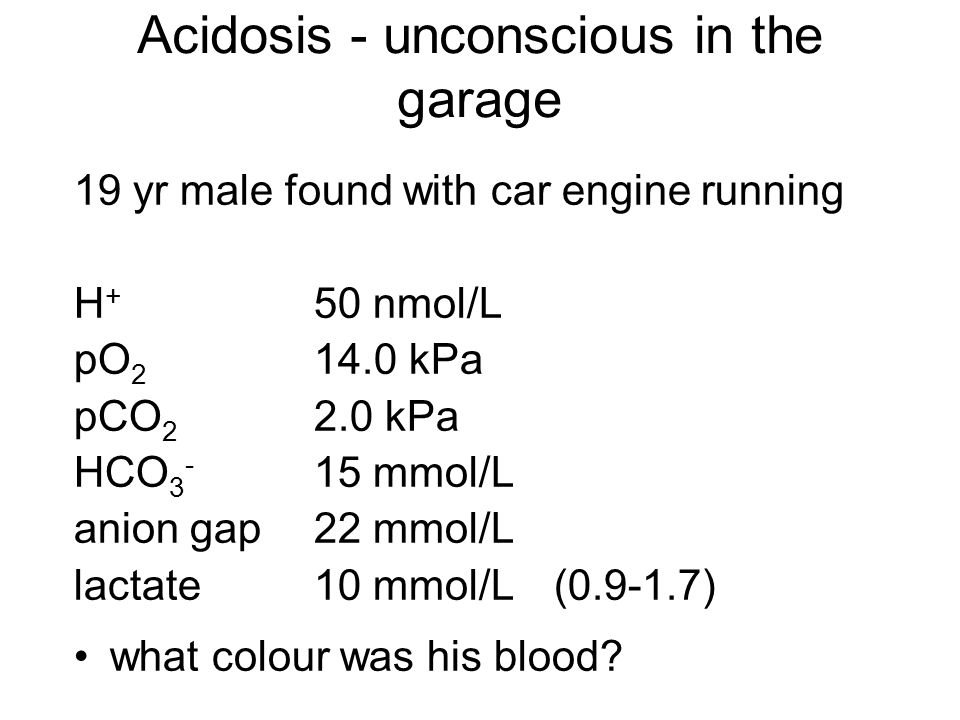Acidosis - unconscious in the garage 19 yr male found with car engine running H + 50 nmol/L pO 2 14.0 kPa pCO 2 2.0 kPa HCO 3 - 15 mmol/L anion gap22 mmol/L lactate10 mmol/L(0.9-1.7) what colour was his blood?