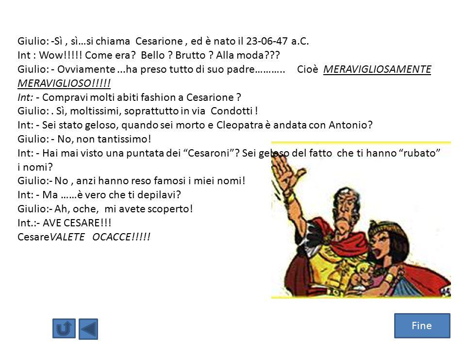 Fine Giulio: -Sì, sì…si chiama Cesarione, ed è nato il 23-06-47 a.C. Int : Wow!!!!! Come era? Bello ? Brutto ? Alla moda??? Giulio: - Ovviamente...ha