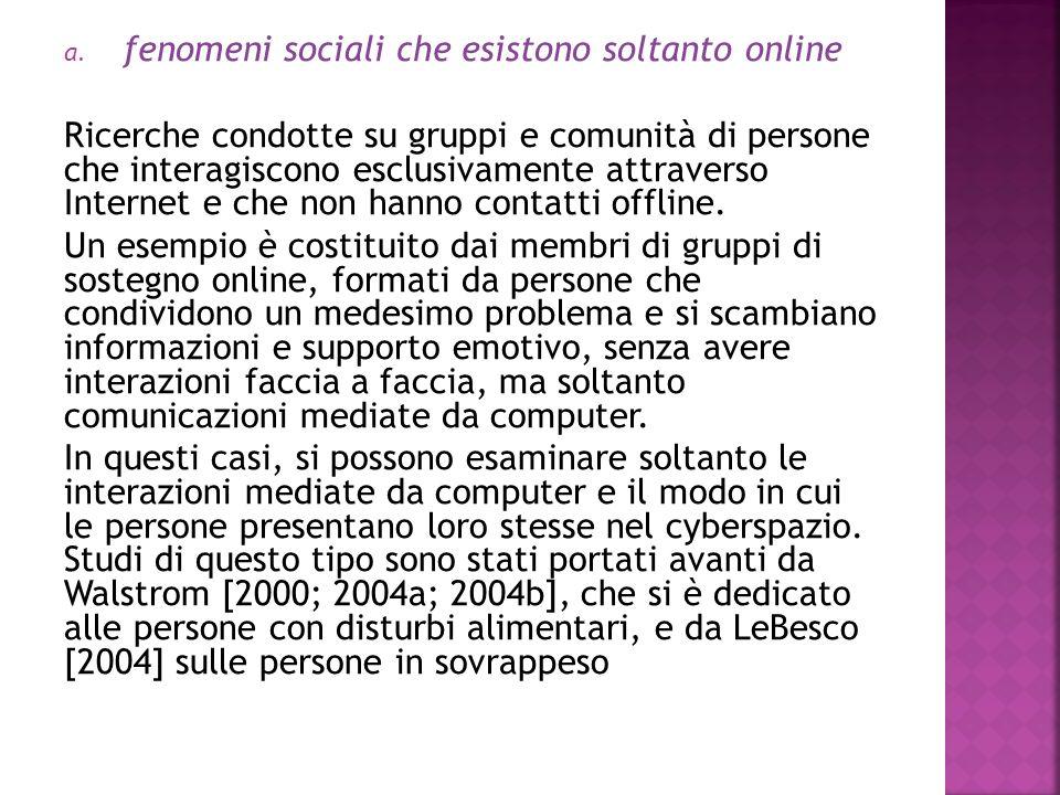 a. fenomeni sociali che esistono soltanto online Ricerche condotte su gruppi e comunità di persone che interagiscono esclusivamente attraverso Interne