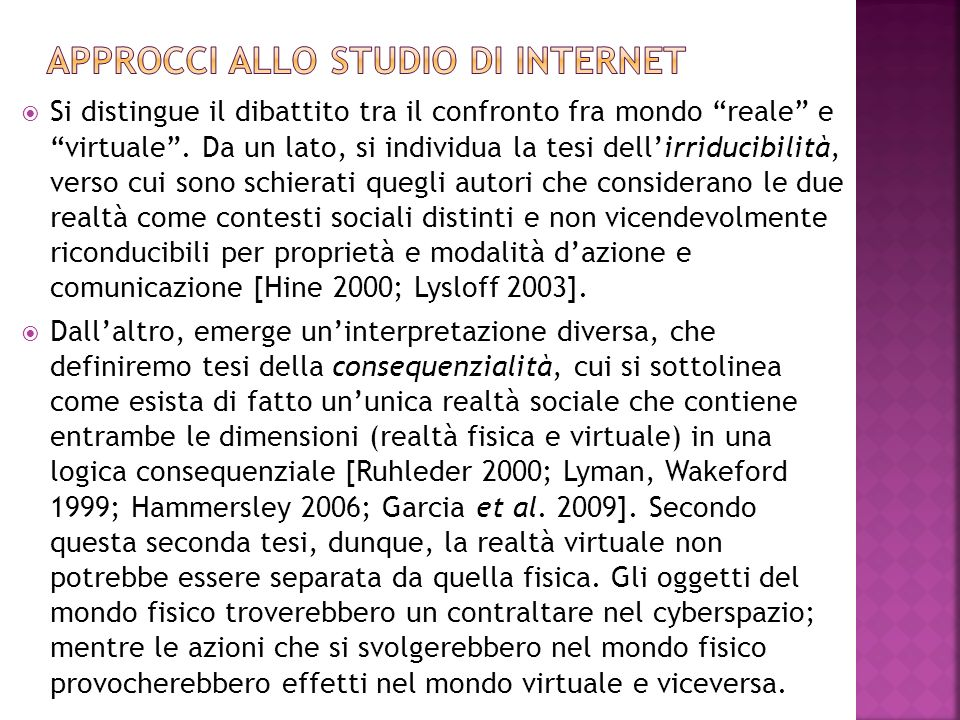  Internet come artefatto,culturale e come cultura (Hine 2000, 2005; Kozinetz 2009)  First Person Perspective Digital Ethnography (Gillespie 2012; Lahlou 2010)  Following the medium: digital methods (Rogers 2013)