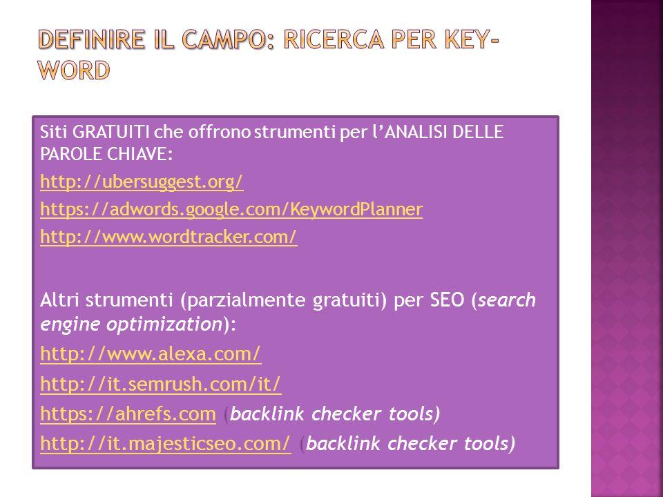 Siti GRATUITI che offrono strumenti per l'ANALISI DELLE PAROLE CHIAVE: http://ubersuggest.org/ https://adwords.google.com/KeywordPlanner http://www.wo